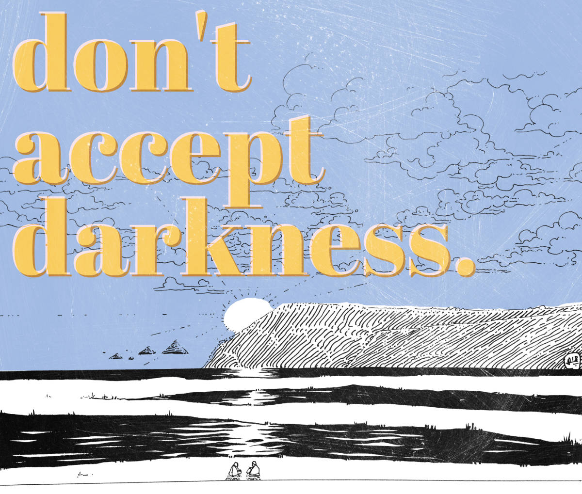 Don't accept darkness.